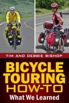 Bicycle Touring How-To - What We Learned ebook by Tim Bishop, Debbie Bishop