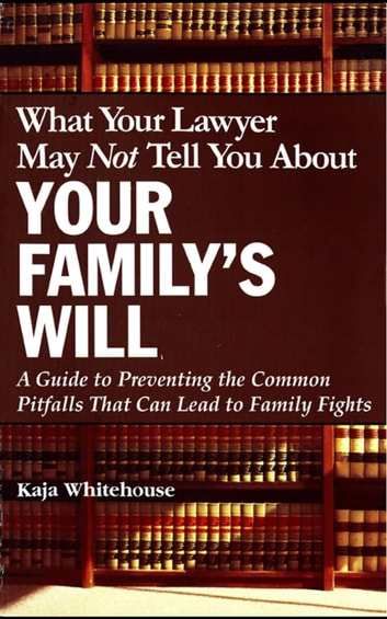 What Your Lawyer May Not Tell You About Your Family's Will - A Guide to Preventing the Common Pitfalls That Can Lead to Family Fights ebook by Kaja Whitehouse