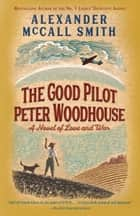 The Good Pilot Peter Woodhouse - A Novel ebook by Alexander McCall Smith