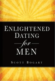 Enlightened Dating for Men ebook by Scott Bogart