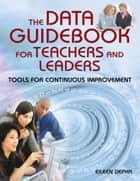 The Data Guidebook for Teachers and Leaders ebook by Eileen M. Depka