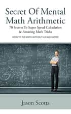 Secret Of Mental Math Arithmetic: 70 Secrets To Super Speed Calculation and Amazing Math Tricks - How to Do Math without a Calculator ebook by Jason Scotts