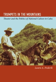 Trumpets in the Mountains - Theater and the Politics of National Culture in Cuba ebook by Laurie Frederik