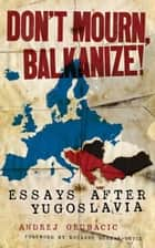 Don't Mourn, Balkanize! ebook by Andrej Grubacic