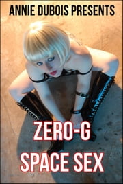 Zero-G Space Sex - An Erotic Sci-Fi Adventure ebook by Annie DuBois