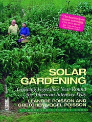 Solar Gardening - Growing Vegetables Year-Round the American Intensive Way ebook by Leandre Poisson,Gretchen Vogel Poisson,Robin Wimbiscus
