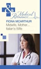 Midwife, Mother...Italian's Wife (Mills & Boon Medical) eBook by Fiona McArthur