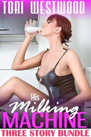 His Milking Machine Bundle : Three Story Lactation Erotica Collection (Threesome MMF MFF) ebook by Tori Westwood