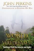 The World Is As You Dream It - Teachings from the Amazon and Andes ebook by John Perkins