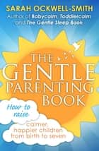 The Gentle Parenting Book - How to raise calmer, happier children from birth to seven ebook by Sarah Ockwell-Smith