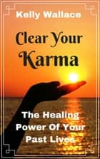 NEW! Clear Your Karma - The Healing Power Of Your Past Lives ebook by Kelly Wallace
