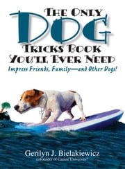 The Only Dog Tricks Book You'll Ever Need: Impress Friends, Family--and Other Dogs! ebook by Bielakiewicz, Gerilyn J.