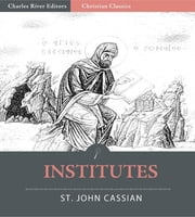The Twelve Books of John Cassian on the Institutes of the Coenobia, and the Remedies for the Eight Principle Faults (Illustrated Edition) ebook by John Cassian