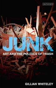 Junk - Art and the Politics of Trash ebook by Gillian Whiteley