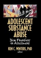 Adolescent Substance Abuse - New Frontiers in Assessment ebook by Ken Winters C