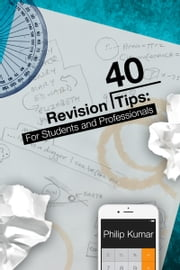 40 Revision Tips: For Students & Professionals ebook by Philip Kumar