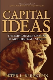 Capital Ideas - The Improbable Origins of Modern Wall Street ebook by Peter L. Bernstein