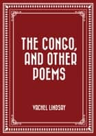 The Congo, and Other Poems ebook by Vachel Lindsay