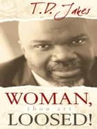 Woman, Thou Art Loosed!: Healing the Wounds of the Past - Healing the Wounds of the Past ebook by T. D. Jakes