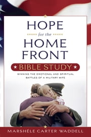 Hope for the Home Front Bible Study - Winning the Emotional and Spiritual Battles of a Military Wife ebook by Marshele Waddell