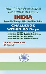 How To Reverse Recession And Remove Poverty In India - Prove Me Wrong & Win 10 million Dollar CHALLENGE WITHIN 60 DAYS ebook by Dr. Niaz Ahmed Khan FRCS, PhD
