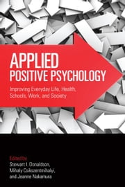 Applied Positive Psychology - Improving Everyday Life, Health, Schools, Work, and Society ebook by Stewart I. Donaldson,Mihaly Csikszentmihalyi,Jeanne Nakamura