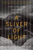 A Sliver of Light ebook by Shane Bauer,Joshua Fattal,Sarah Shourd
