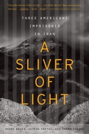 A Sliver of Light - Three Americans Imprisoned in Iran ebook by Shane Bauer,Joshua Fattal,Sarah Shourd