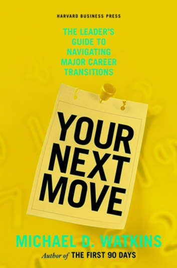 Your Next Move - The Leader's Guide to Navigating Major Career Transitions ebook by Michael D. Watkins