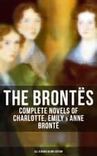 THE BRONTËS: Complete Novels of Charlotte, Emily & Anne Brontë - All 8 Books in One Edition - Jane Eyre, Shirley, Villette, The Professor, Emma, Wuthering Heights, Agnes Grey and The Tenant of Wildfell Hall ebook by Anne Brontë, Emily Brontë, Charlotte Brontë