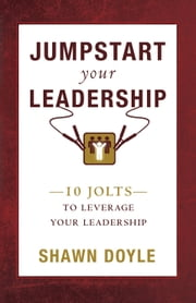 Jumpstart Your Leadership - 10 Jolts to Leverage Your Leadership ebook by Shawn Doyle CSP