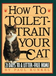 How to Toilet-Train Your Cat - 21 Days to a Litter-Free Home ebook by Paul Kunkel