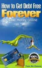 How to Get Debt Free FOREVER & Make Money Online: Your money-mini-guide for 2012! ebook by Tom De Zeeuw