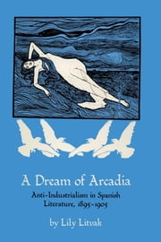 A Dream of Arcadia - Anti-Industrialism in Spanish LIterature, 1895–1905 ebook by Lily Litvak