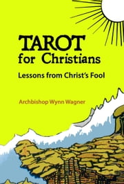 Tarot for Christians - Lessons from Christ's Fool ebook by Archbishop Wynn Wagner
