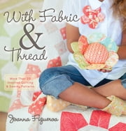 With Fabric and Thread - More Than 20 Inspired Quilting and Sewing Patterns ebook by Joanna Figueroa