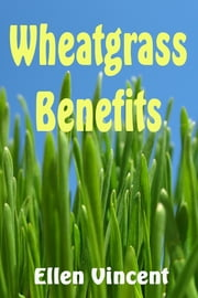 Wheatgrass Benefits ebook by Ellen Vincent