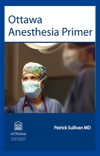 Ottawa Anesthesia Primer - An essential primary text for medical students and residents completing a rotation in anesthesia. ebook by Patrick Sullivan