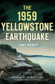 1959 Yellowstone Earthquake, The ebook by Larry Morris, Lee Whittlesey