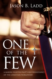 One of the Few - A Marine Fighter Pilot's Reconnaissance of the Christian Worldview ebook by Jason B. Ladd