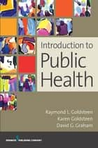 Introduction to Public Health ebook by Raymond L. Goldsteen, DrPH,Karen Goldsteen, PhD, MPH,David Graham, MD, MPH, FACPM,James A. Graham, PhD