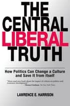 The Central Liberal Truth - How Politics Can Change a Culture and Save It from Itself ebook by Lawrence E. Harrison