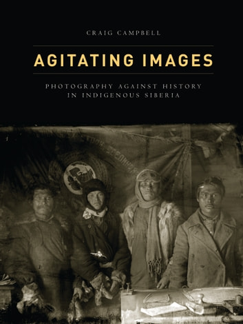 Agitating Images - Photography against History in Indigenous Siberia ebook by Craig Campbell
