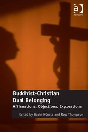 Buddhist-Christian Dual Belonging - Affirmations, Objections, Explorations ebook by Professor Gavin D'Costa,Revd Dr Ross Thompson