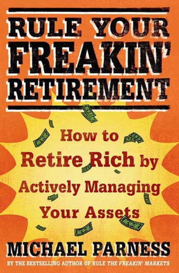 Rule Your Freakin' Retirement - How to Retire Rich by Actively Managing Your Assets ebook by Michael Parness
