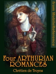 Four Arthurian Romances. Erec et Enide -- Cliges -- Yvain or, The Knight with the Lion -- Lancelot or, The Knight of the Cart ebook by Troyes, Chretien de;  Comfort (Translator), William Wistar