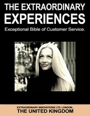 The Extraordinary Experiences - Exceptional Bible of Customer Service ebook by Extraordinary Innovations Ltd