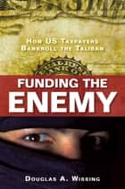 Funding the Enemy - How US Taxpayers Bankroll the Taliban ebook by Douglas A. Wissing
