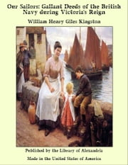 Our Sailors: Gallant Deeds of the British Navy during Victoria's Reign ebook by William Henry Giles Kingston