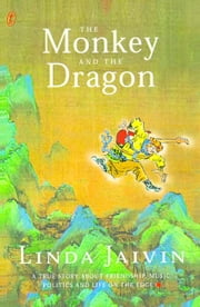 The Monkey and the Dragon - a True Story About Friendship, Music, Politics & Liife on the Edge ebook by Linda Jaivin